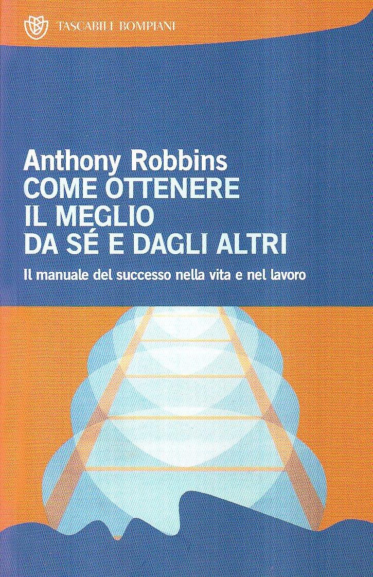 Come ottenere il meglio da sé e dagli altri di Anthony Robbins