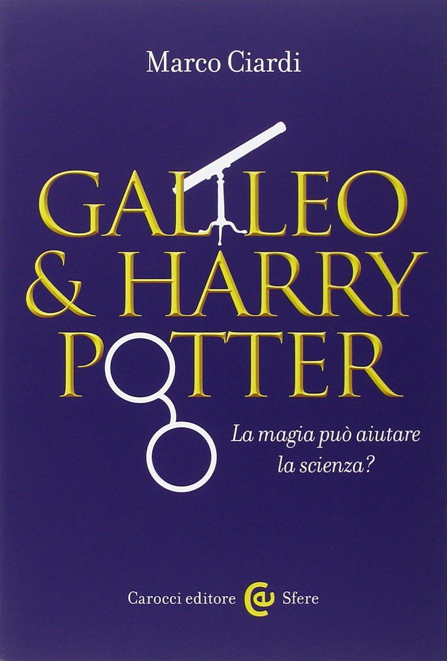 Galileo & Harry Potter. La magia può aiutare la scienza? di Marco Ciardi